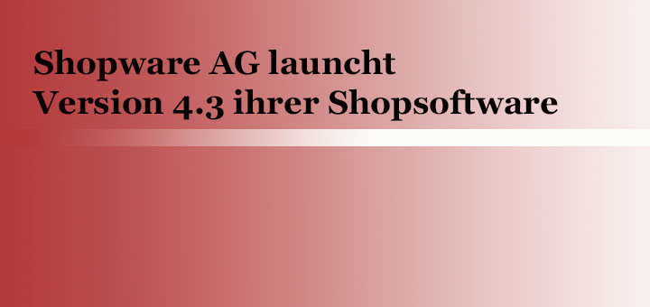 Shopware AG launcht Version 4.3 ihrer Shopsoftware