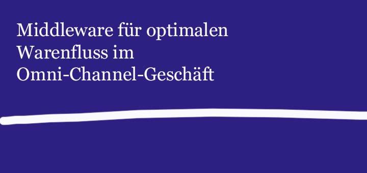 Middleware für optimalen Warenfluss im Omni-Channel-Geschäft