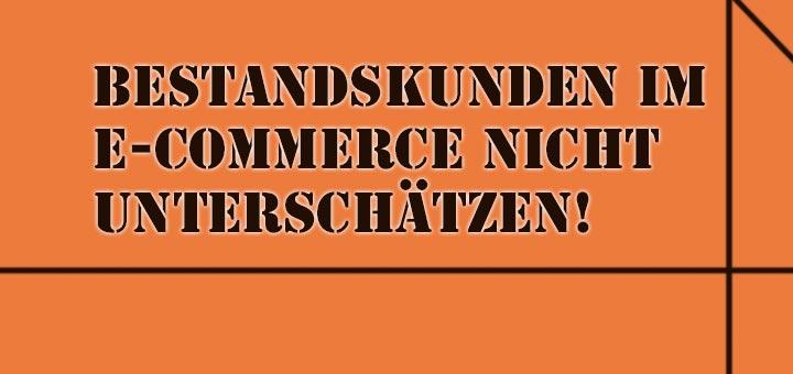 Bestandskunden im E-Commerce nicht unterschätzen!