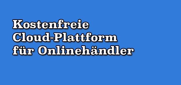Kostenfreie Cloud-Plattform für Onlinehändler
