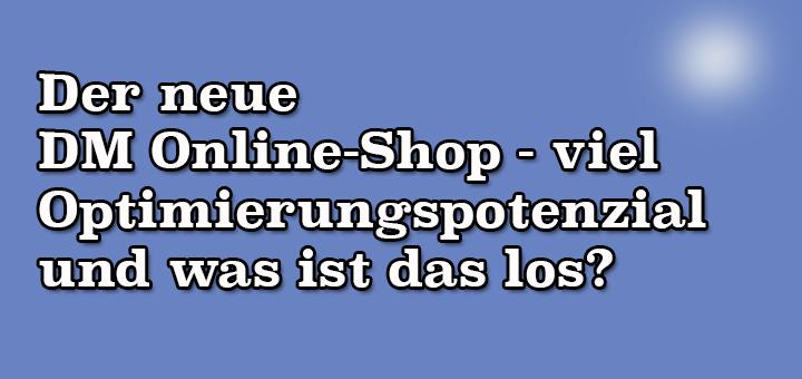 Der neue dm Online-Shop – viel Optimierungspotenzial und was ist das los?