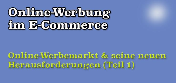 Online-Werbung im E-Commerce: Der Online-Werbemarkt in Deutschland mit seinen neuen Herausforderungen (Teil 1)