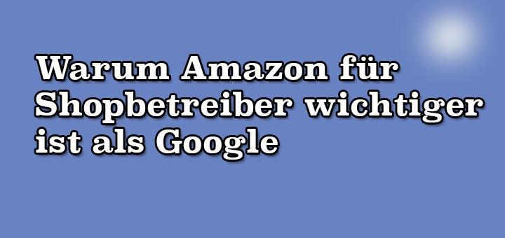 Warum Amazon für Shopbetreiber wichtiger ist als Google